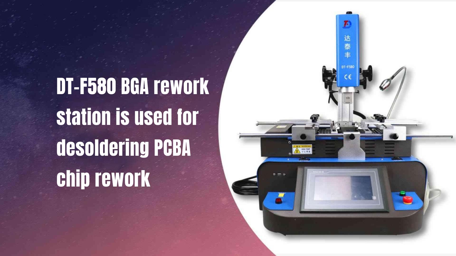 DT-F580 BGA rework station is used for desoldering PCBA chip rework